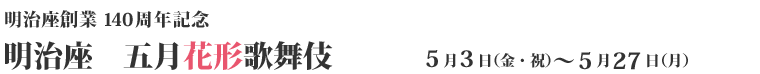 明治座創業140周年記念 5月3日(金・祝)~5月27日(月)